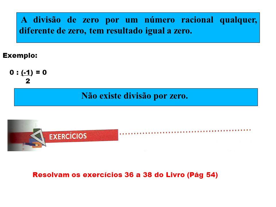 Exemplo: 0 : (-1) = 0 2 Resolvam os exercícios 36 a 38 do Livro (Pág 54) A divisão de zero por um número racional qualquer, diferente de zero, tem res