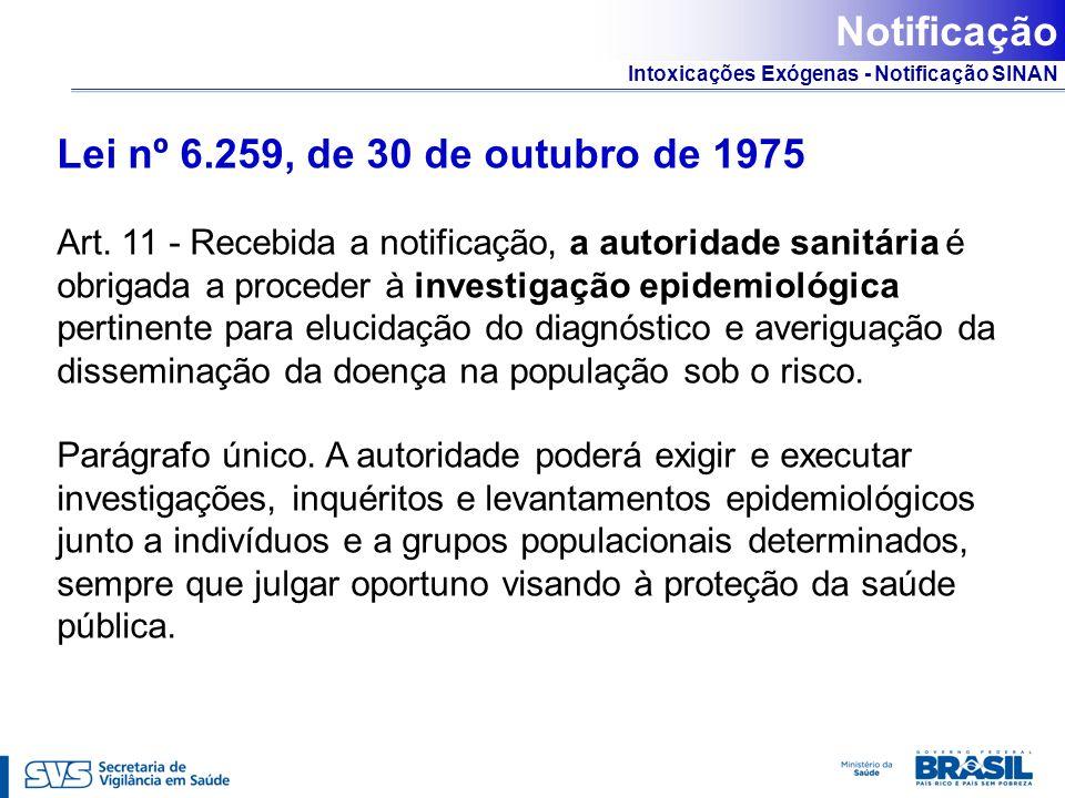 Intoxicações Exógenas - Notificação SINAN Lei nº 6.259, de 30 de outubro de 1975 Art. 11 - Recebida a notificação, a autoridade sanitária é obrigada a