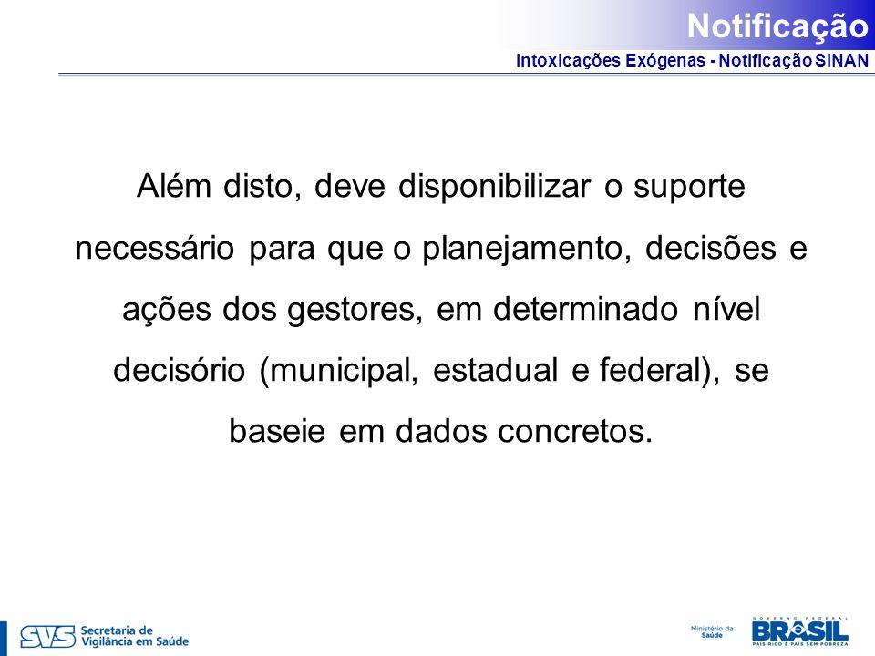 Intoxicações Exógenas - Notificação SINAN Além disto, deve disponibilizar o suporte necessário para que o planejamento, decisões e ações dos gestores,