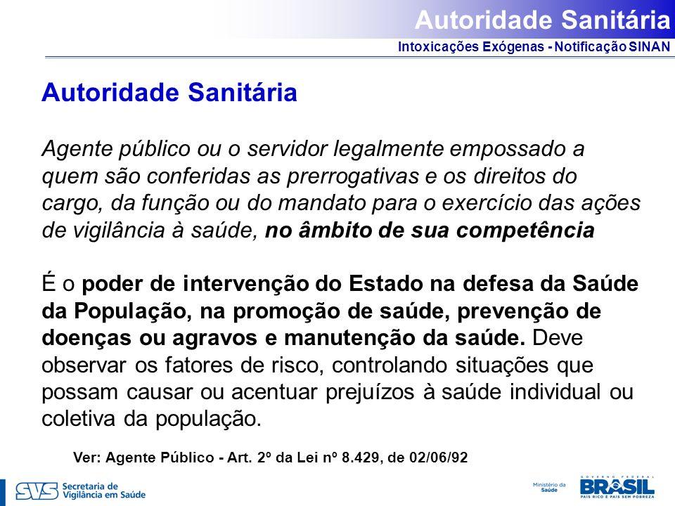Intoxicações Exógenas - Notificação SINAN Autoridade Sanitária Agente público ou o servidor legalmente empossado a quem são conferidas as prerrogativa