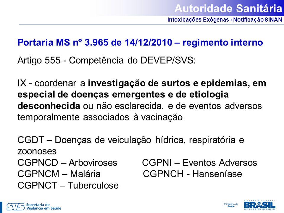Intoxicações Exógenas - Notificação SINAN Portaria MS nº 3.965 de 14/12/2010 – regimento interno Artigo 555 - Competência do DEVEP/SVS: IX - coordenar