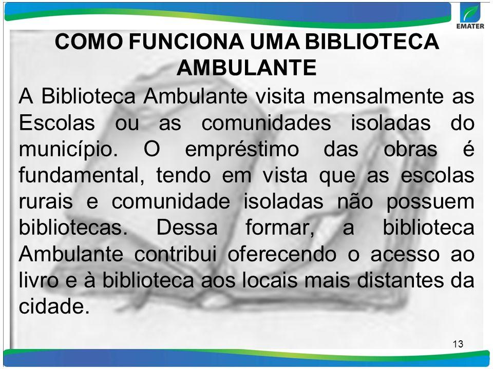 COMO FUNCIONA UMA BIBLIOTECA AMBULANTE A Biblioteca Ambulante visita mensalmente as Escolas ou as comunidades isoladas do município. O empréstimo das