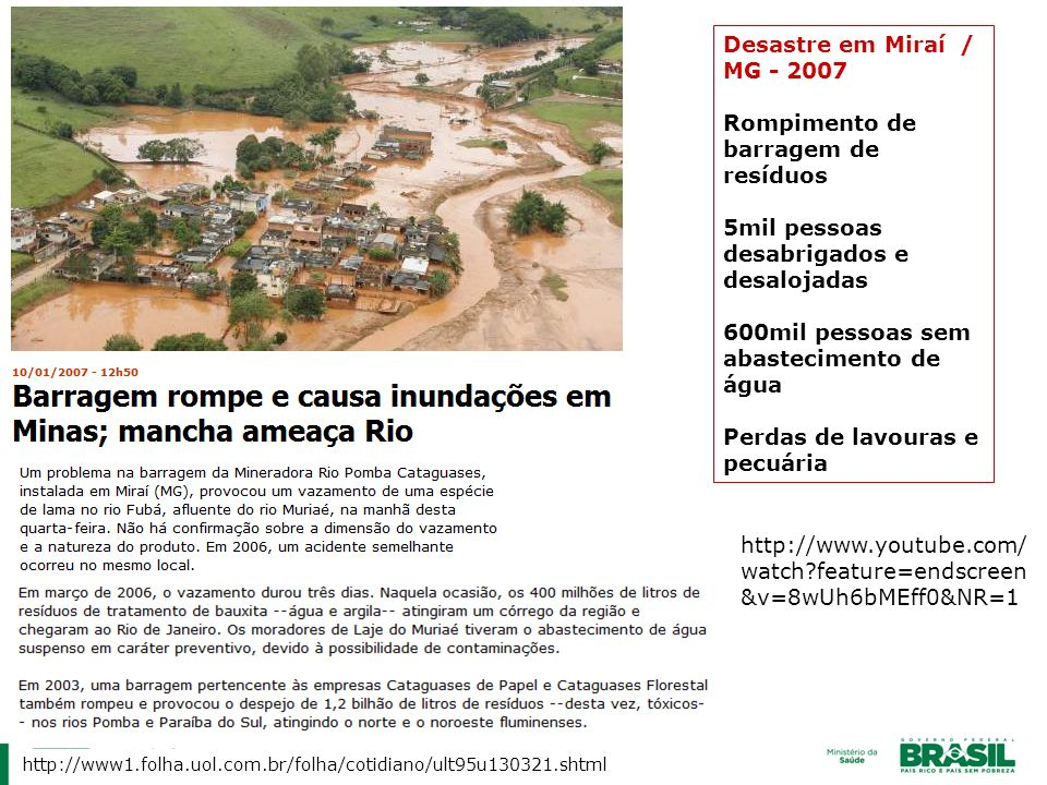http://www.youtube.com/ watch?feature=endscreen &v=8wUh6bMEff0&NR=1 Desastre em Miraí / MG - 2007 Rompimento de barragem de resíduos 5mil pessoas desa