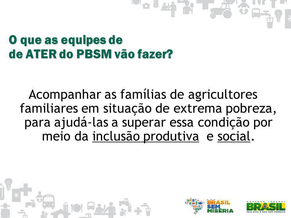 O que as equipes de de ATER do PBSM vão fazer? Acompanhar as famílias de agricultores familiares em situação de extrema pobreza, para ajudá-las a supe