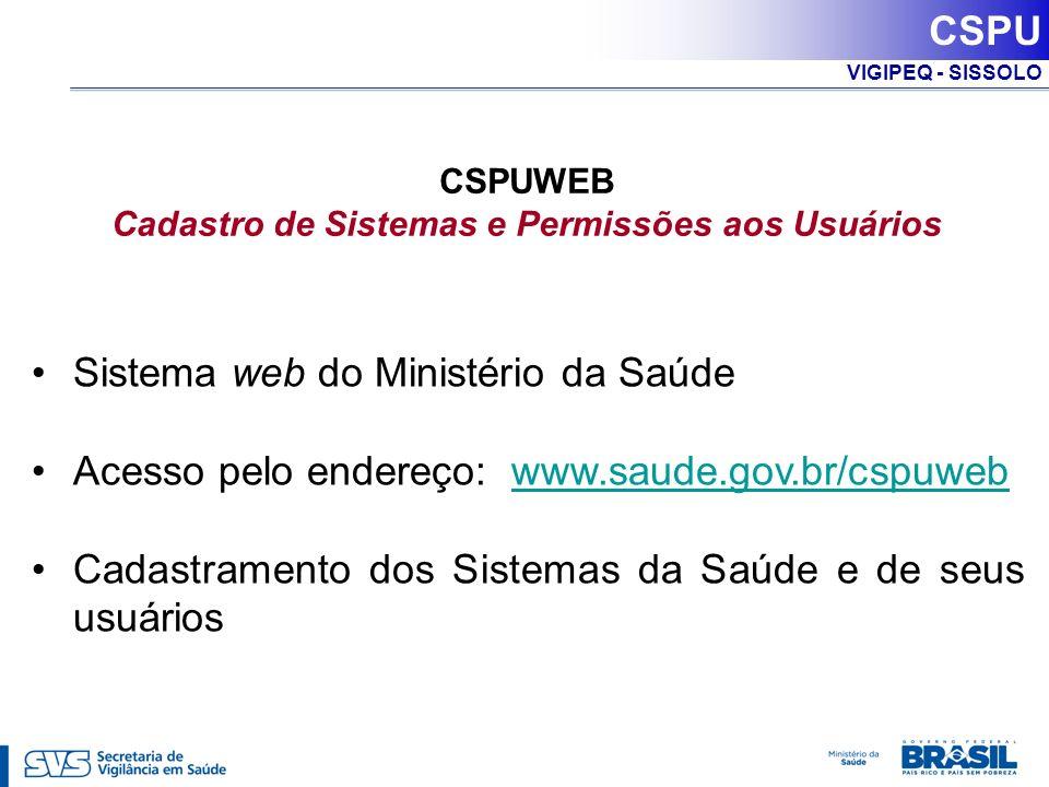 VIGIPEQ - SISSOLO CSPU CSPUWEB Cadastro de Sistemas e Permissões aos Usuários Sistema web do Ministério da Saúde Acesso pelo endereço: www.saude.gov.b