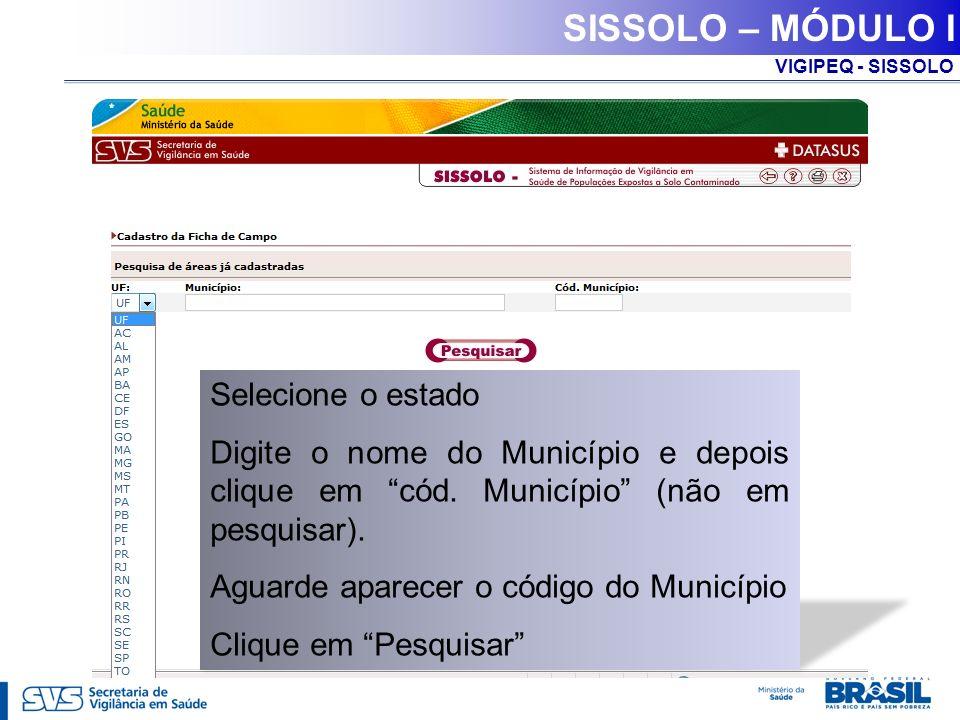 VIGIPEQ - SISSOLO SISSOLO – MÓDULO I Selecione o estado Digite o nome do Município e depois clique em cód. Município (não em pesquisar). Aguarde apare