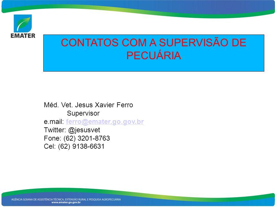 CONTATOS COM A SUPERVISÃO DE PECUÁRIA Méd. Vet. Jesus Xavier Ferro Supervisor e.mail: ferro@emater.go.gov.brferro@emater.go.gov.br Twitter: @jesusvet