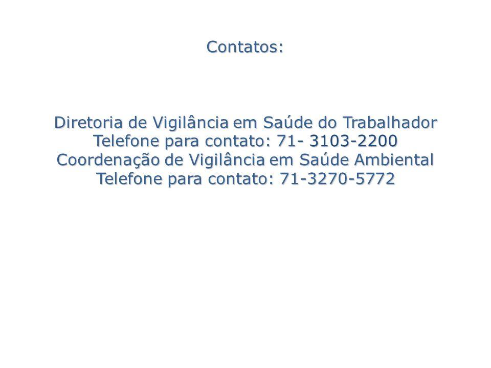 Contatos: Diretoria de Vigilância em Saúde do Trabalhador Telefone para contato: 71- 3103-2200 Coordenação de Vigilância em Saúde Ambiental Telefone p