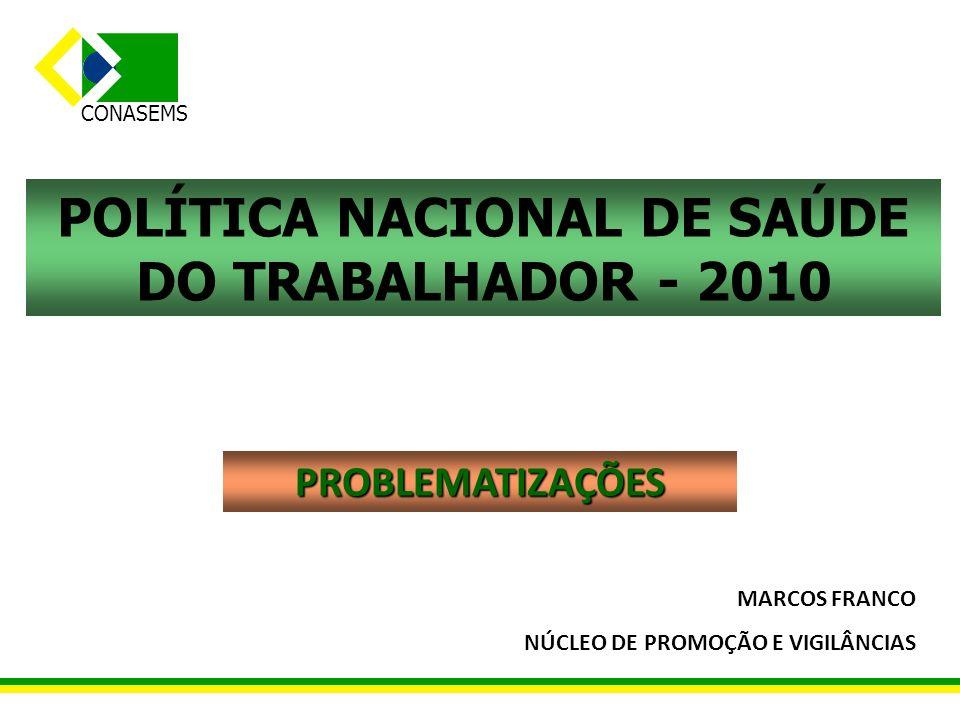 CONASEMS POLÍTICA NACIONAL DE SAÚDE DO TRABALHADOR - 2010 PROBLEMATIZAÇÕES MARCOS FRANCO NÚCLEO DE PROMOÇÃO E VIGILÂNCIAS