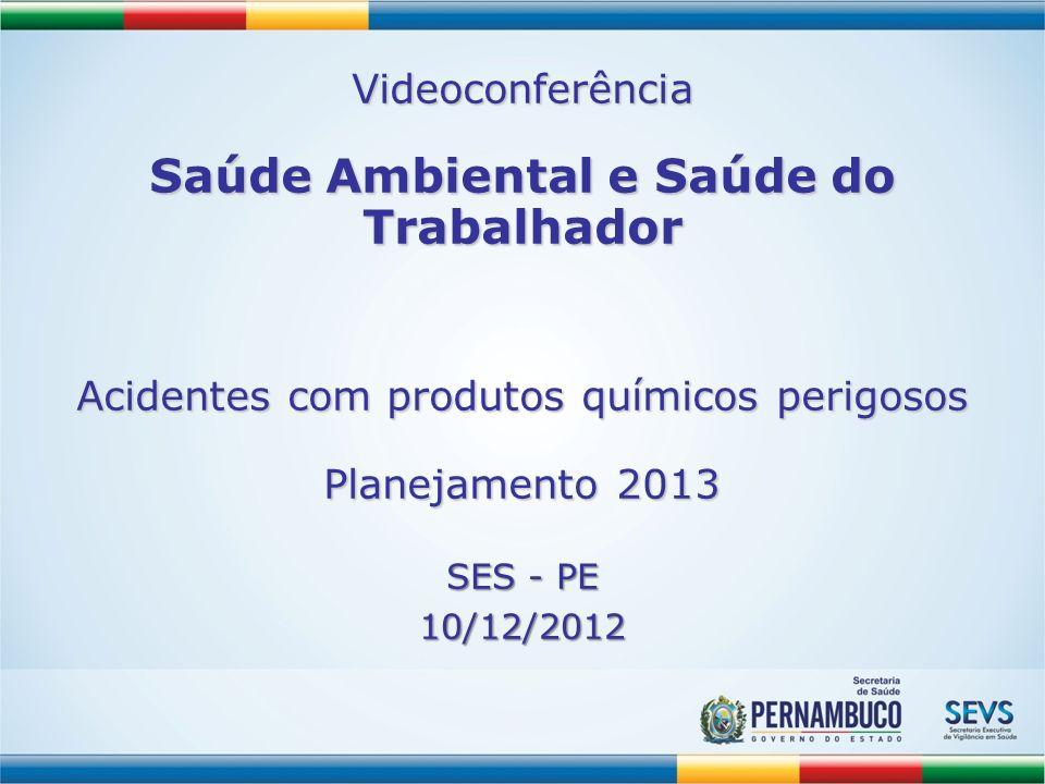 Videoconferência Saúde Ambiental e Saúde do Trabalhador Acidentes com produtos químicos perigosos Planejamento 2013 SES - PE 10/12/2012