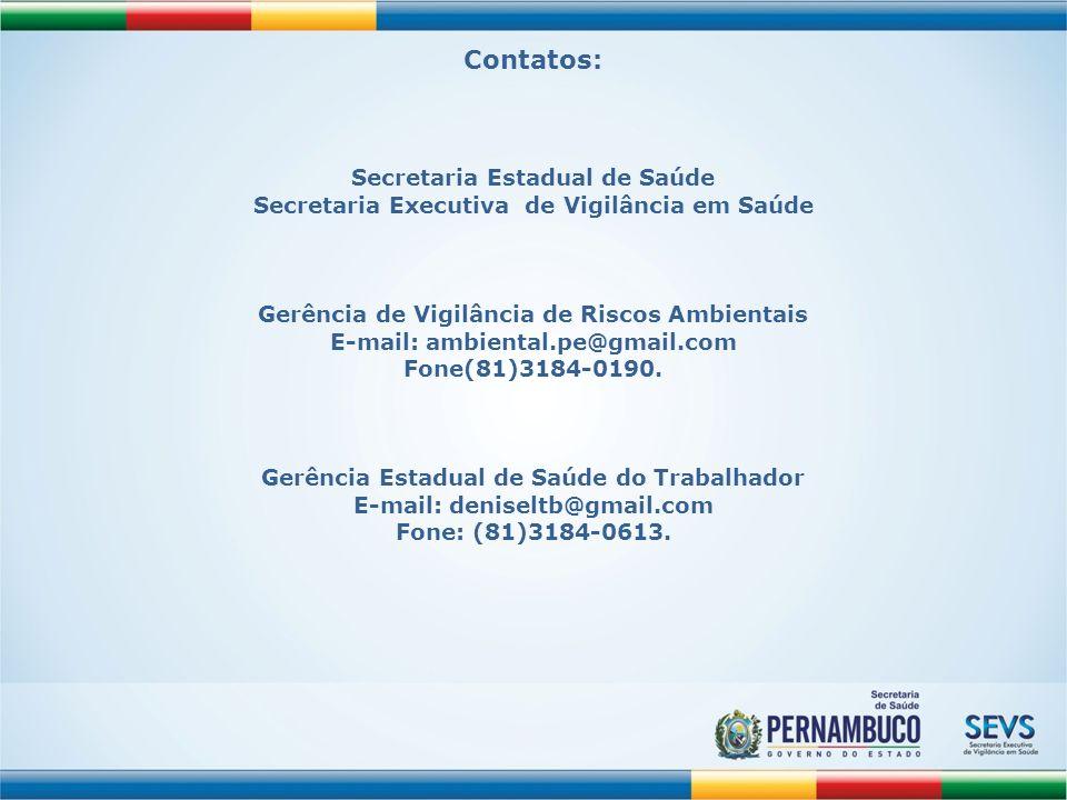 Contatos: Secretaria Estadual de Saúde Secretaria Executiva de Vigilância em Saúde Gerência de Vigilância de Riscos Ambientais E-mail: ambiental.pe@gm