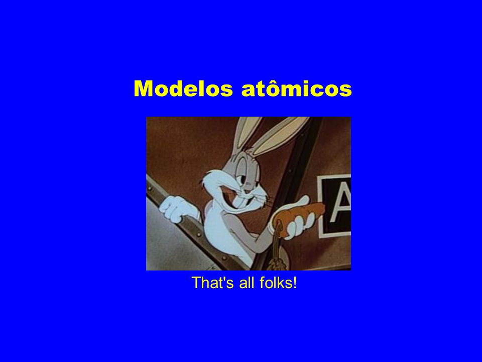 Modelos atômicos That's all folks!
