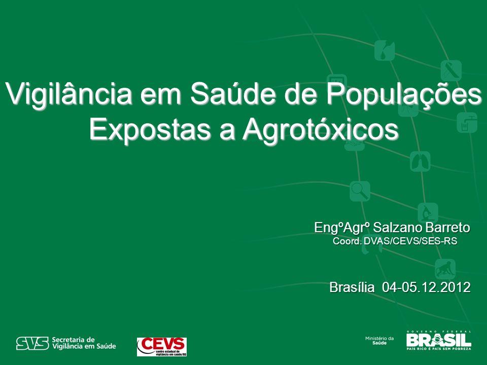 EngºAgrº Salzano Barreto Coord. DVAS/CEVS/SES-RS Coord. DVAS/CEVS/SES-RS Brasília 04-05.12.2012 Vigilância em Saúde de Populações Expostas a Agrotóxic
