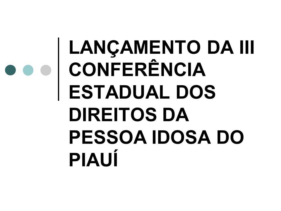 LANÇAMENTO DA III CONFERÊNCIA ESTADUAL DOS DIREITOS DA PESSOA IDOSA DO PIAUÍ