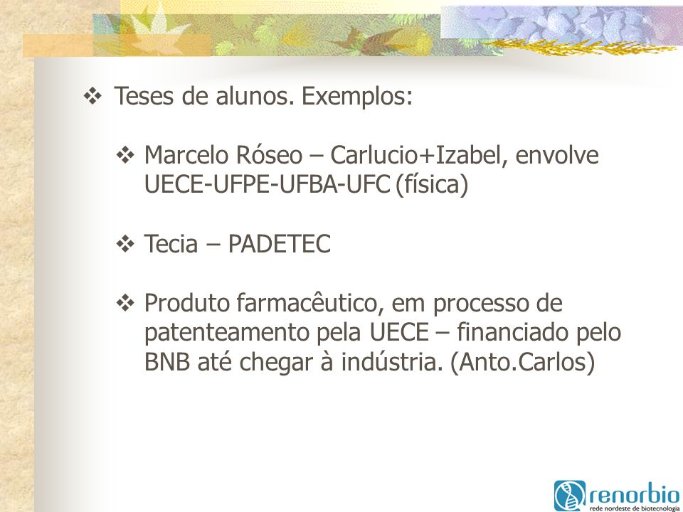 Teses de alunos. Exemplos: Marcelo Róseo – Carlucio+Izabel, envolve UECE-UFPE-UFBA-UFC (física) Tecia – PADETEC Produto farmacêutico, em processo de p