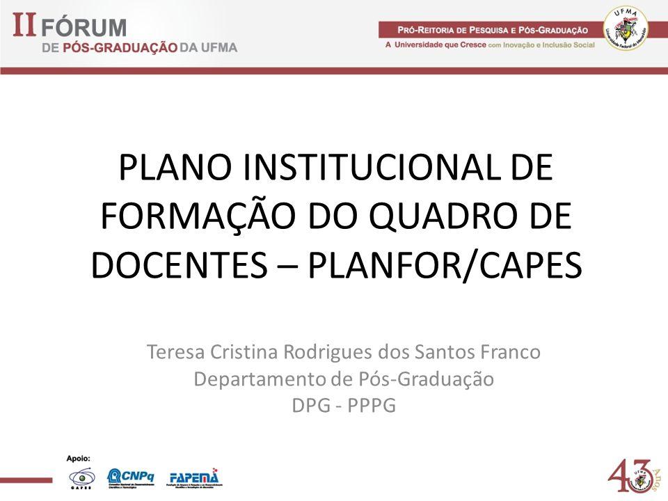 PLANO INSTITUCIONAL DE FORMAÇÃO DO QUADRO DE DOCENTES – PLANFOR/CAPES Teresa Cristina Rodrigues dos Santos Franco Departamento de Pós-Graduação DPG - PPPG