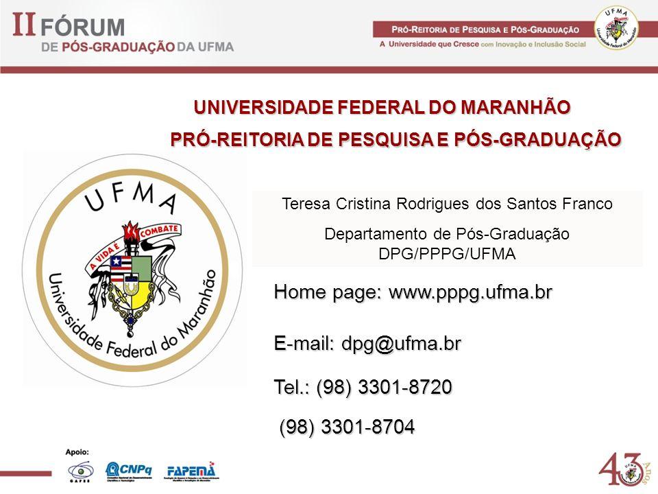 Home page: www.pppg.ufma.br E-mail: dpg@ufma.br Tel.: (98) 3301-8720 (98) 3301-8704 (98) 3301-8704 UNIVERSIDADE FEDERAL DO MARANHÃO PRÓ-REITORIA DE PESQUISA E PÓS-GRADUAÇÃO Teresa Cristina Rodrigues dos Santos Franco Departamento de Pós-Graduação DPG/PPPG/UFMA