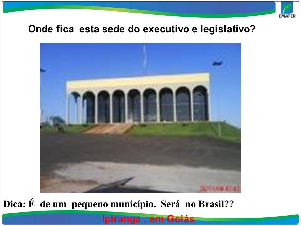 Onde fica esta sede do executivo e legislativo. Ipiranga, em Goiás Dica: É de um pequeno município.