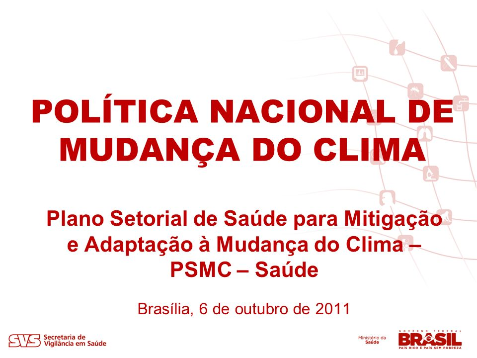 POLÍTICA NACIONAL DE MUDANÇA DO CLIMA Plano Setorial de Saúde para Mitigação e Adaptação à Mudança do Clima – PSMC – Saúde Brasília, 6 de outubro de 2