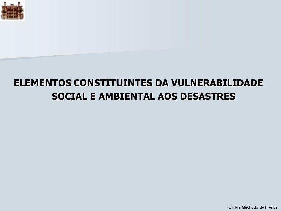 Carlos Machado de Freitas ELEMENTOS CONSTITUINTES DA VULNERABILIDADE SOCIAL E AMBIENTAL AOS DESASTRES