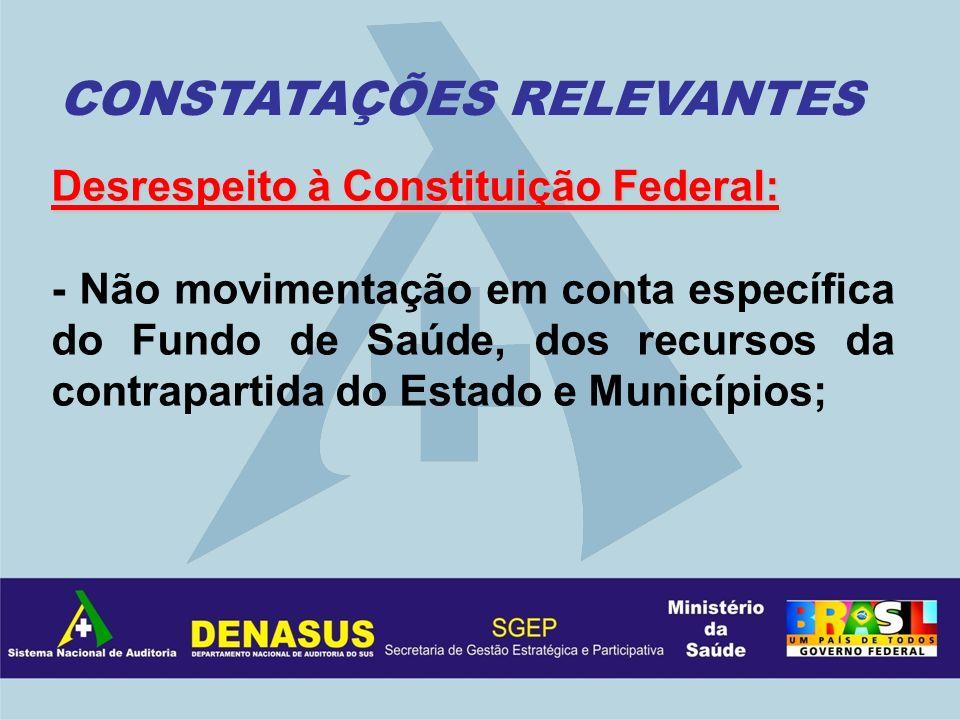 Desrespeito à Constituição Federal: - Não movimentação em conta específica do Fundo de Saúde, dos recursos da contrapartida do Estado e Municípios; CO