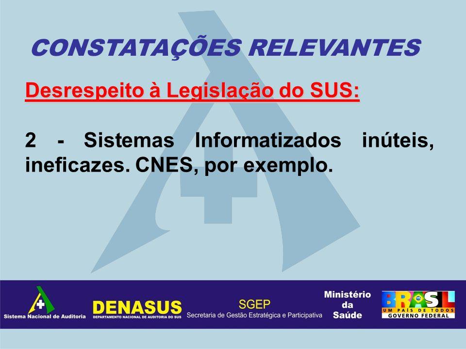 Desrespeito à Legislação do SUS: 2 - Sistemas Informatizados inúteis, ineficazes. CNES, por exemplo. CONSTATAÇÕES RELEVANTES