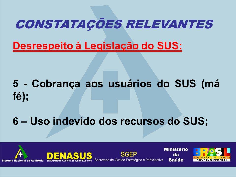 Desrespeito à Legislação do SUS: 5 - Cobrança aos usuários do SUS (má fé); 6 – Uso indevido dos recursos do SUS; CONSTATAÇÕES RELEVANTES