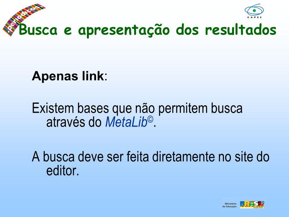 39 Busca e apresentação dos resultados Apenas link: Existem bases que não permitem busca através do MetaLib ©. A busca deve ser feita diretamente no s