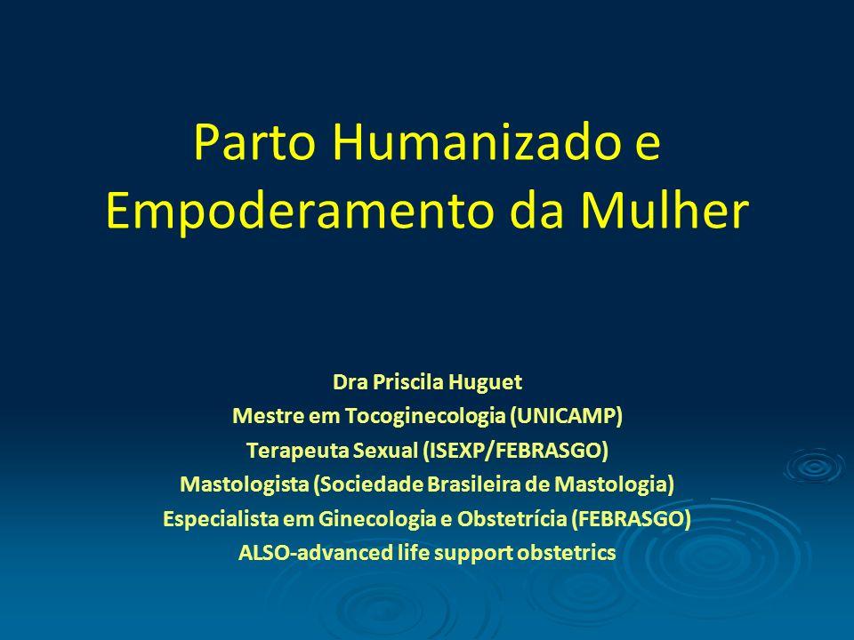 Parto Humanizado e Empoderamento da Mulher Dra Priscila Huguet Mestre em Tocoginecologia (UNICAMP) Terapeuta Sexual (ISEXP/FEBRASGO) Mastologista (Soc