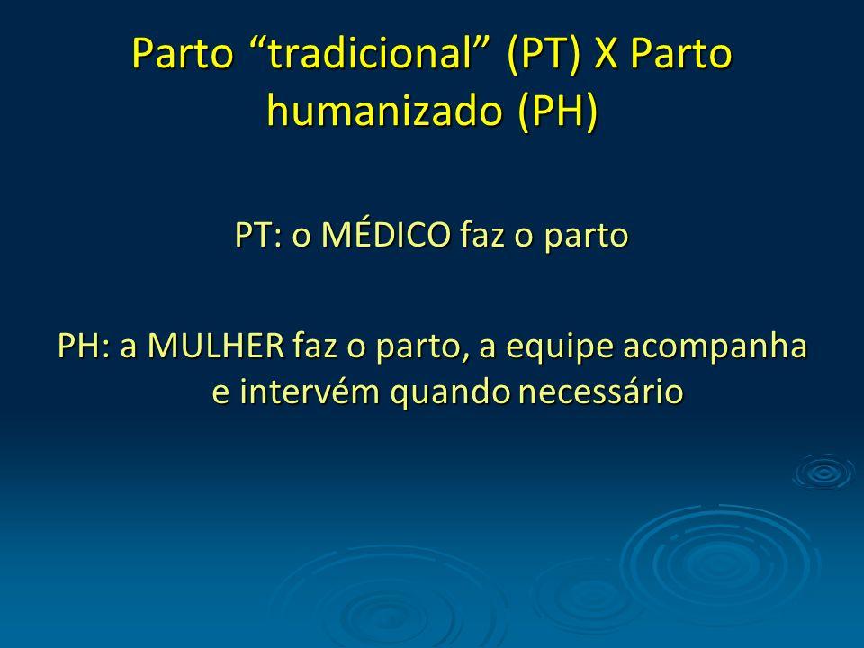 Parto tradicional (PT) X Parto humanizado (PH) PT: o MÉDICO faz o parto PH: a MULHER faz o parto, a equipe acompanha e intervém quando necessário