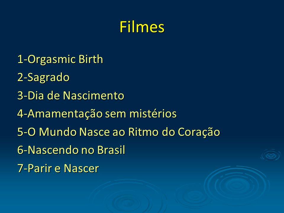 Filmes 1-Orgasmic Birth2-Sagrado 3-Dia de Nascimento 4-Amamentação sem mistérios 5-O Mundo Nasce ao Ritmo do Coração 6-Nascendo no Brasil 7-Parir e Na