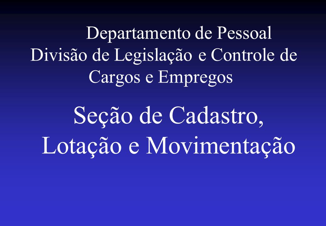 Departamento de Pessoal Divisão de Legislação e Controle de Cargos e Empregos Seção de Cadastro, Lotação e Movimentação