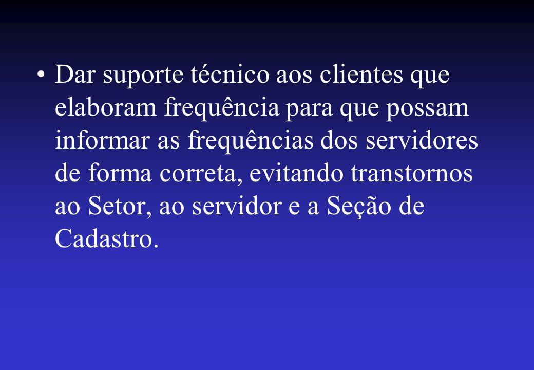 Dar suporte técnico aos clientes que elaboram frequência para que possam informar as frequências dos servidores de forma correta, evitando transtornos ao Setor, ao servidor e a Seção de Cadastro.