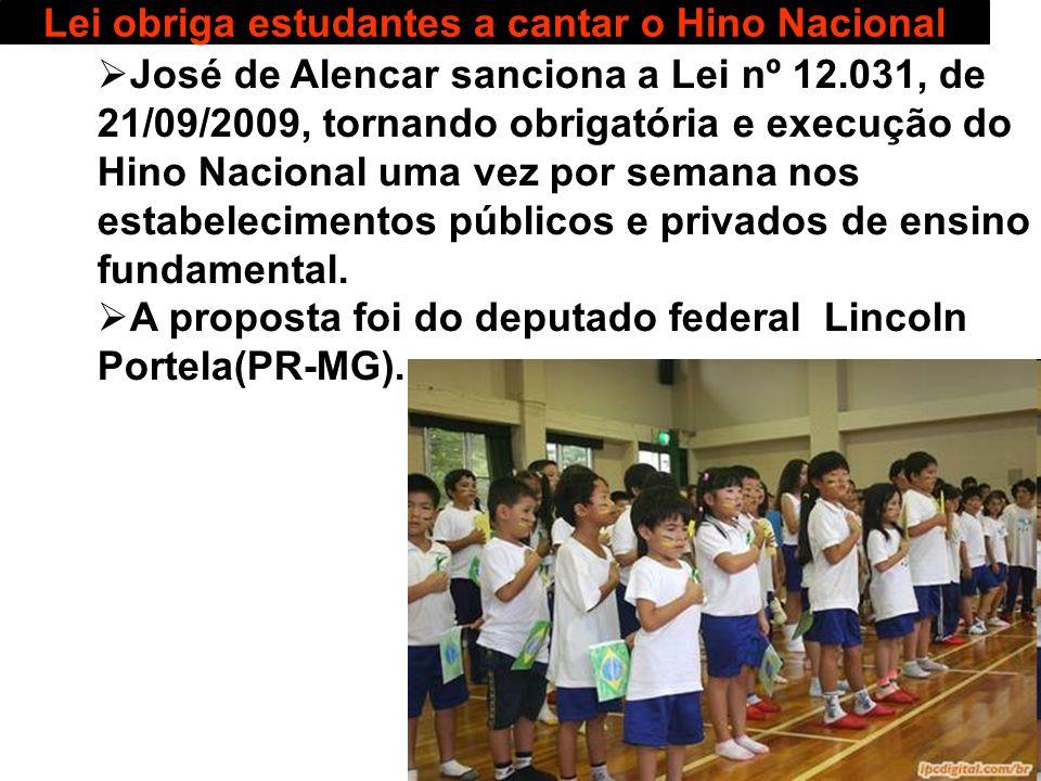 27 Lei obriga estudantes a cantar o Hino Nacional José de Alencar sanciona a Lei nº 12.031, de 21/09/2009, tornando obrigatória e execução do Hino Nac