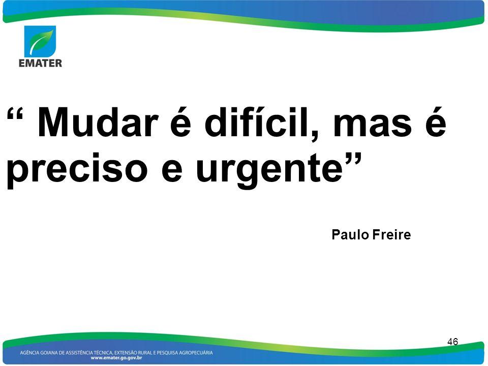 46 Mudar é difícil, mas é preciso e urgente Paulo Freire