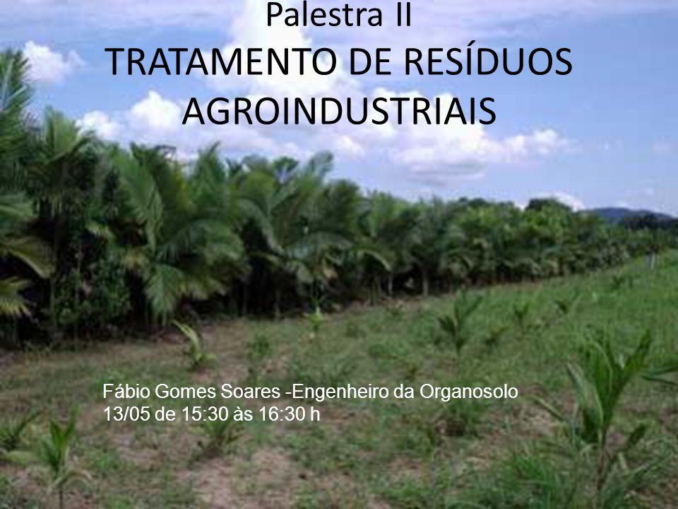 Palestra II TRATAMENTO DE RESÍDUOS AGROINDUSTRIAIS Fábio Gomes Soares -Engenheiro da Organosolo 13/05 de 15:30 às 16:30 h