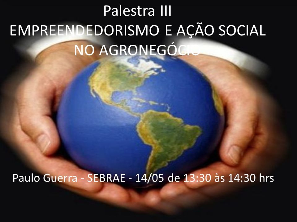 Palestra III EMPREENDEDORISMO E AÇÃO SOCIAL NO AGRONEGÓCIO Paulo Guerra - SEBRAE - 14/05 de 13:30 às 14:30 hrs