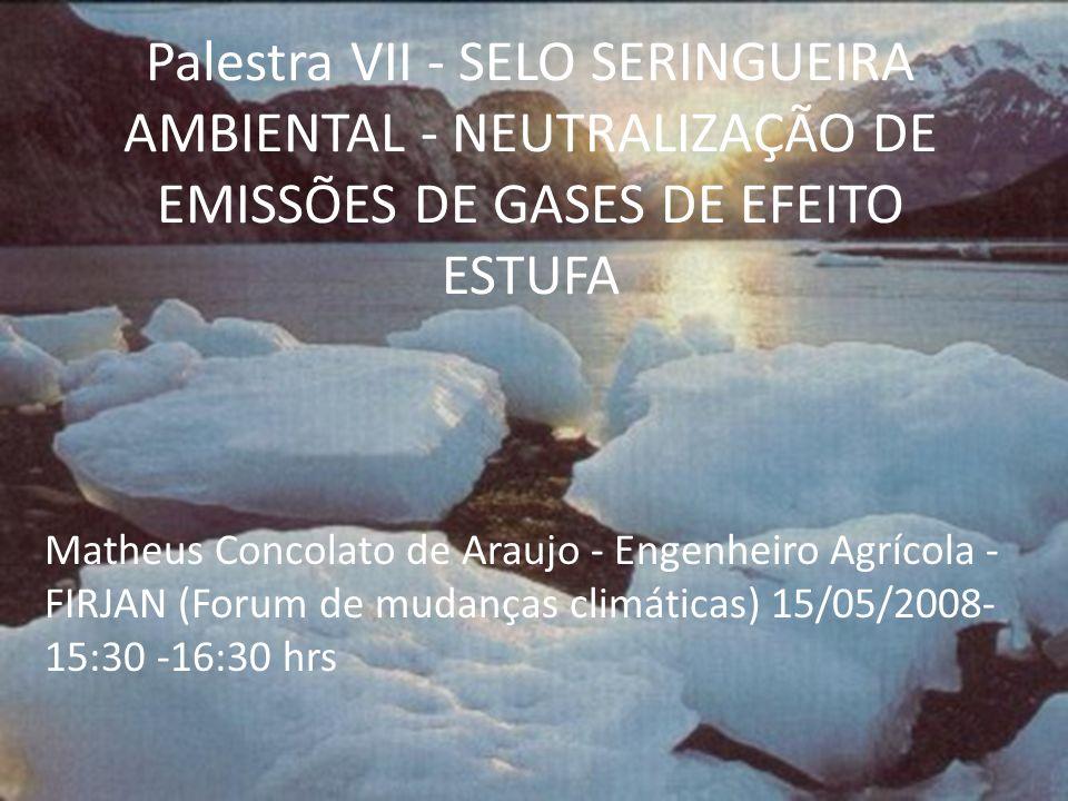 Palestra VII - SELO SERINGUEIRA AMBIENTAL - NEUTRALIZAÇÃO DE EMISSÕES DE GASES DE EFEITO ESTUFA Matheus Concolato de Araujo - Engenheiro Agrícola - FI