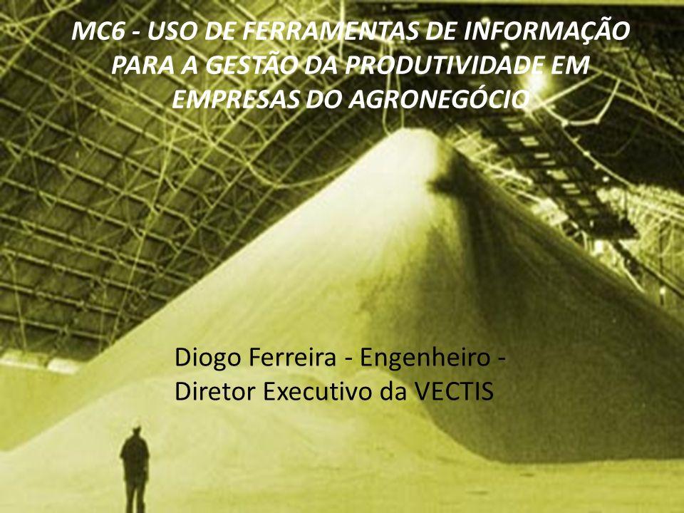 MC6 - USO DE FERRAMENTAS DE INFORMAÇÃO PARA A GESTÃO DA PRODUTIVIDADE EM EMPRESAS DO AGRONEGÓCIO Diogo Ferreira - Engenheiro - Diretor Executivo da VE