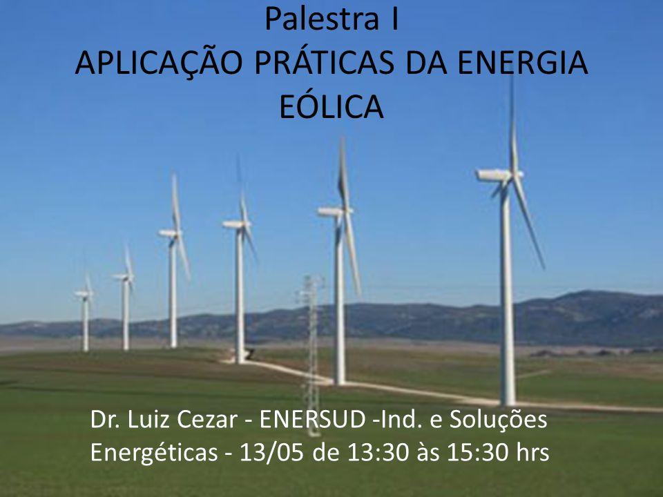 Palestra I APLICAÇÃO PRÁTICAS DA ENERGIA EÓLICA Dr. Luiz Cezar - ENERSUD -Ind. e Soluções Energéticas - 13/05 de 13:30 às 15:30 hrs