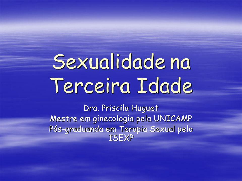 Sexualidade na Terceira Idade Dra. Priscila Huguet Mestre em ginecologia pela UNICAMP Pós-graduanda em Terapia Sexual pelo ISEXP