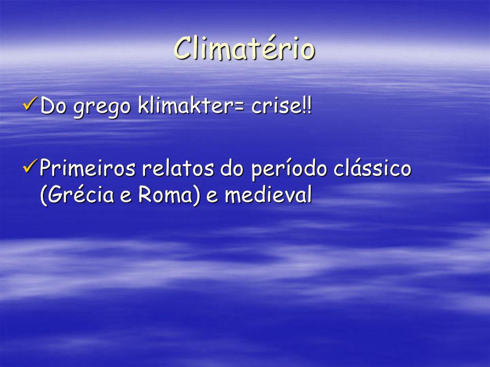 Climatério Do grego klimakter= crise!! Do grego klimakter= crise!! Primeiros relatos do período clássico (Grécia e Roma) e medieval Primeiros relatos