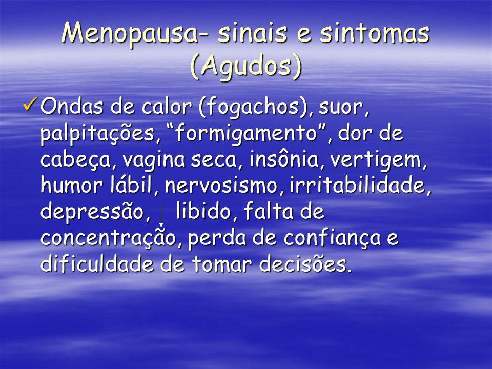 Menopausa- sinais e sintomas (Agudos) Ondas de calor (fogachos), suor, palpitações, formigamento, dor de cabeça, vagina seca, insônia, vertigem, humor