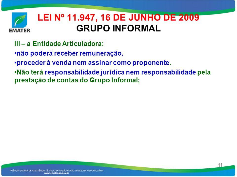 LEI Nº 11.947, 16 DE JUNHO DE 2009 GRUPO INFORMAL III – a Entidade Articuladora: não poderá receber remuneração, proceder à venda nem assinar como pro