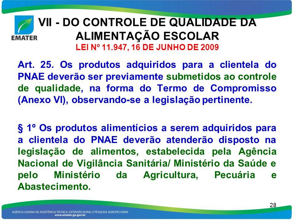 VII - DO CONTROLE DE QUALIDADE DA ALIMENTAÇÃO ESCOLAR LEI Nº 11.947, 16 DE JUNHO DE 2009 Art. 25. Os produtos adquiridos para a clientela do PNAE deve
