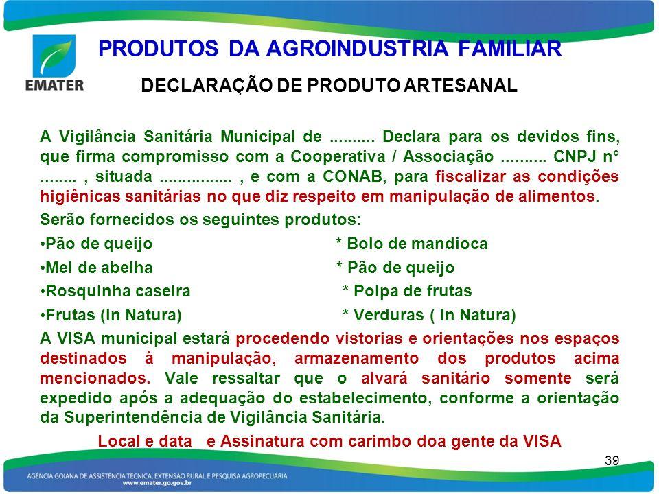 PRODUTOS DA AGROINDUSTRIA FAMILIAR DECLARAÇÃO DE PRODUTO ARTESANAL A Vigilância Sanitária Municipal de.......... Declara para os devidos fins, que fir