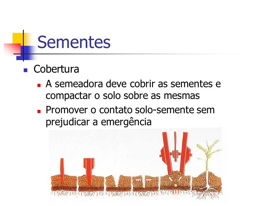 Sementes Cobertura A semeadora deve cobrir as sementes e compactar o solo sobre as mesmas Promover o contato solo-semente sem prejudicar a emergência