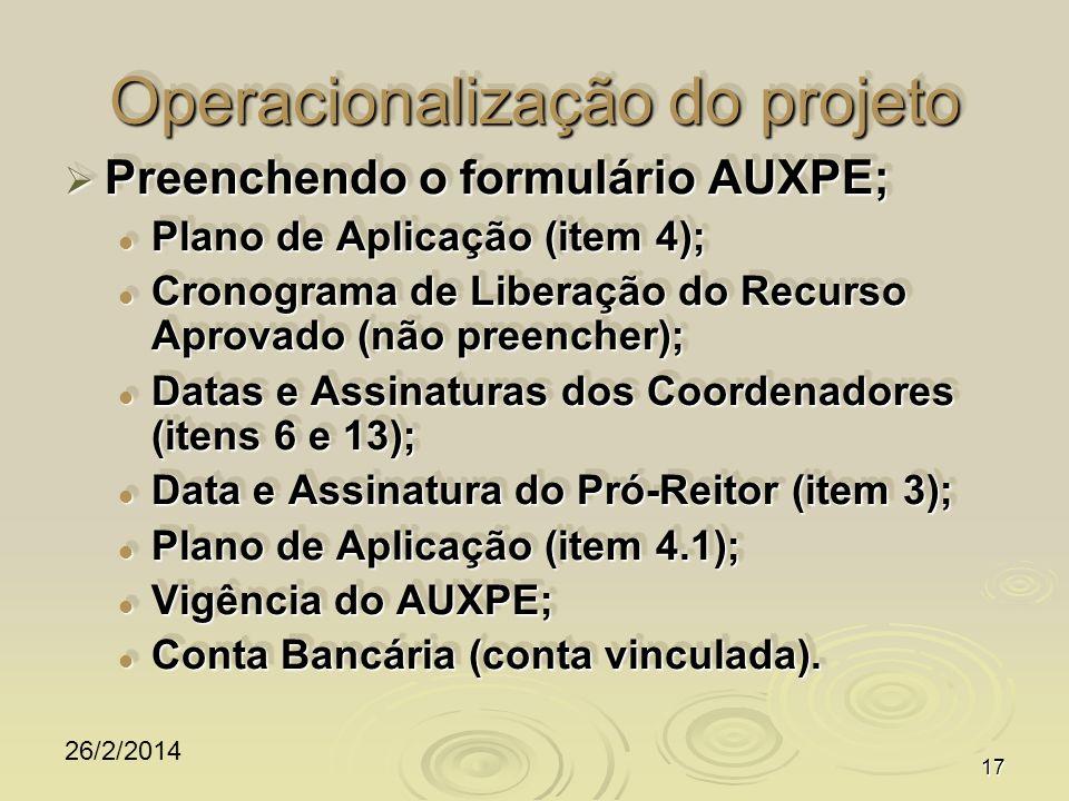 26/2/2014 17 Operacionalização do projeto Preenchendo o formulário AUXPE; Preenchendo o formulário AUXPE; Plano de Aplicação (item 4); Plano de Aplicação (item 4); Cronograma de Liberação do Recurso Aprovado (não preencher); Cronograma de Liberação do Recurso Aprovado (não preencher); Datas e Assinaturas dos Coordenadores (itens 6 e 13); Datas e Assinaturas dos Coordenadores (itens 6 e 13); Data e Assinatura do Pró-Reitor (item 3); Data e Assinatura do Pró-Reitor (item 3); Plano de Aplicação (item 4.1); Plano de Aplicação (item 4.1); Vigência do AUXPE; Vigência do AUXPE; Conta Bancária (conta vinculada).