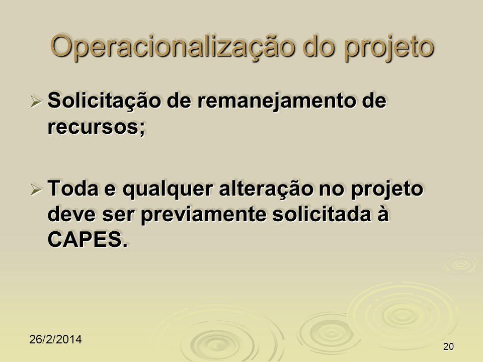 26/2/2014 20 Operacionalização do projeto Solicitação de remanejamento de recursos; Solicitação de remanejamento de recursos; Toda e qualquer alteração no projeto deve ser previamente solicitada à CAPES.