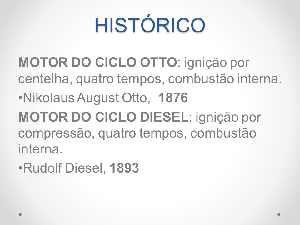 HISTÓRICO MOTOR DO CICLO OTTO: ignição por centelha, quatro tempos, combustão interna. Nikolaus August Otto, 1876 MOTOR DO CICLO DIESEL: ignição por c